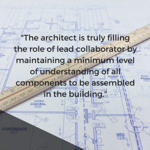 the-architect-is-truly-filling-the-role-of-lead-collaborator-by-maintaining-a-minimum-level-of-understanding-of-all-components-to-be-assembled-in-the-building